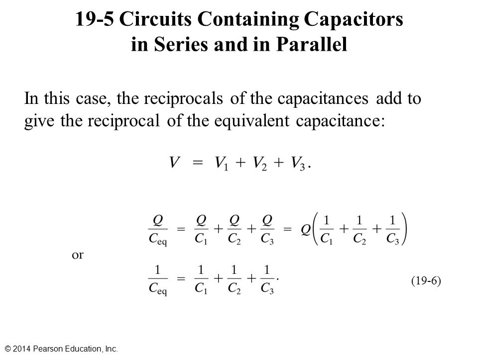 19-5 Circuits Containing Capacitors in Series and in Parallel In this case, the reciprocals of the capacitances add to give the reciprocal of the equivalent capacitance: © 2014 Pearson Education, Inc.