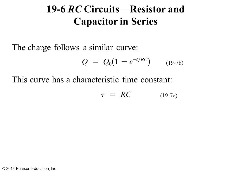 19-6 RC Circuits—Resistor and Capacitor in Series The charge follows a similar curve: This curve has a characteristic time constant: © 2014 Pearson Education, Inc.