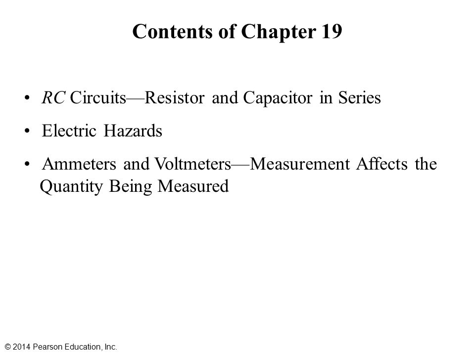 Contents of Chapter 19 RC Circuits—Resistor and Capacitor in Series Electric Hazards Ammeters and Voltmeters—Measurement Affects the Quantity Being Measured © 2014 Pearson Education, Inc.