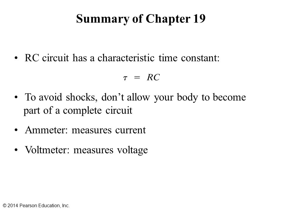 Summary of Chapter 19 RC circuit has a characteristic time constant: To avoid shocks, don't allow your body to become part of a complete circuit Ammeter: measures current Voltmeter: measures voltage © 2014 Pearson Education, Inc.