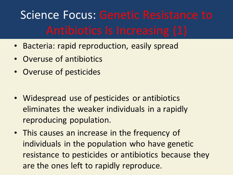 Science Focus: Genetic Resistance to Antibiotics Is Increasing (1) Bacteria: rapid reproduction, easily spread Overuse of antibiotics Overuse of pesti