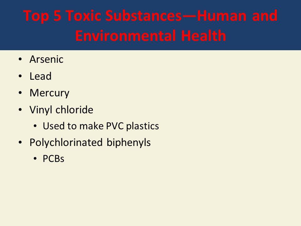 Top 5 Toxic Substances—Human and Environmental Health Arsenic Lead Mercury Vinyl chloride Used to make PVC plastics Polychlorinated biphenyls PCBs