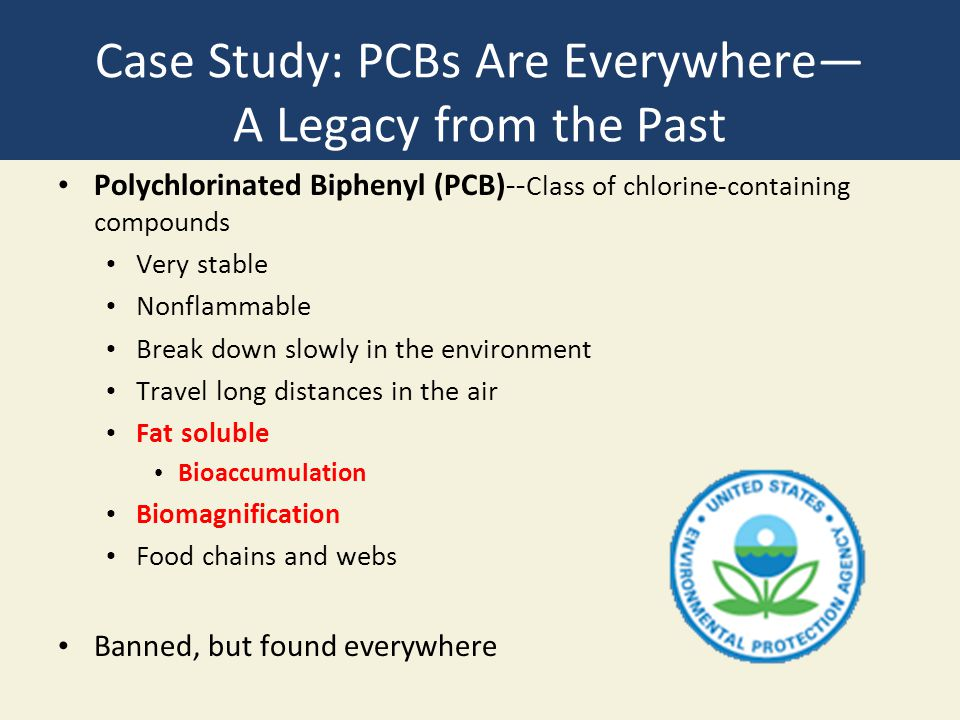 Case Study: PCBs Are Everywhere— A Legacy from the Past Polychlorinated Biphenyl (PCB)-- Class of chlorine-containing compounds Very stable Nonflammab