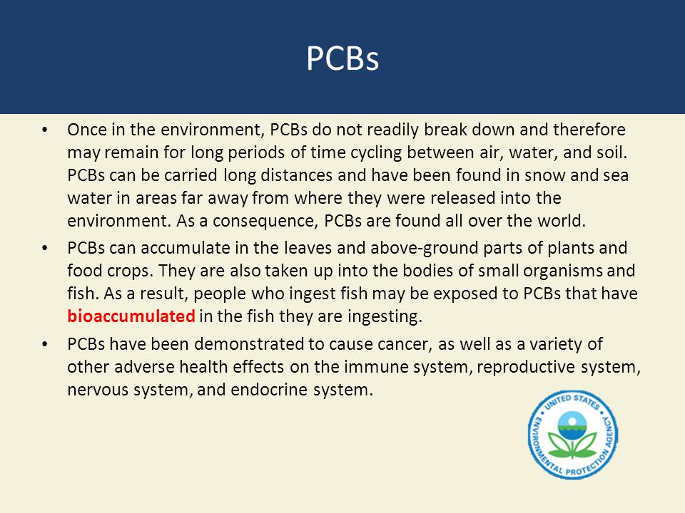 PCBs Once in the environment, PCBs do not readily break down and therefore may remain for long periods of time cycling between air, water, and soil. P