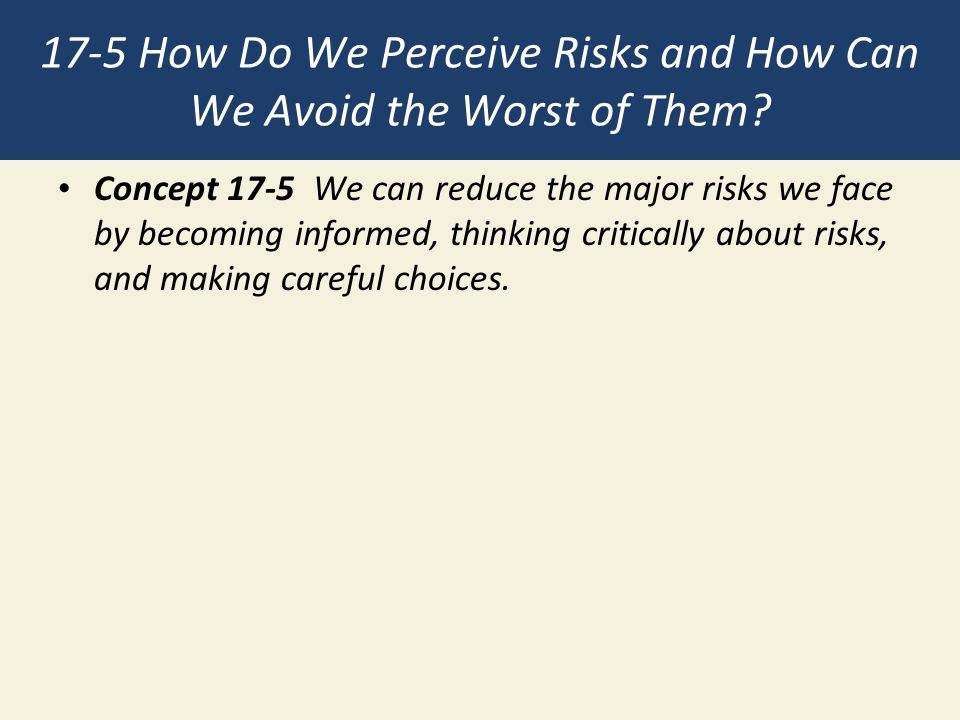 17-5 How Do We Perceive Risks and How Can We Avoid the Worst of Them? Concept 17-5 We can reduce the major risks we face by becoming informed, thinkin