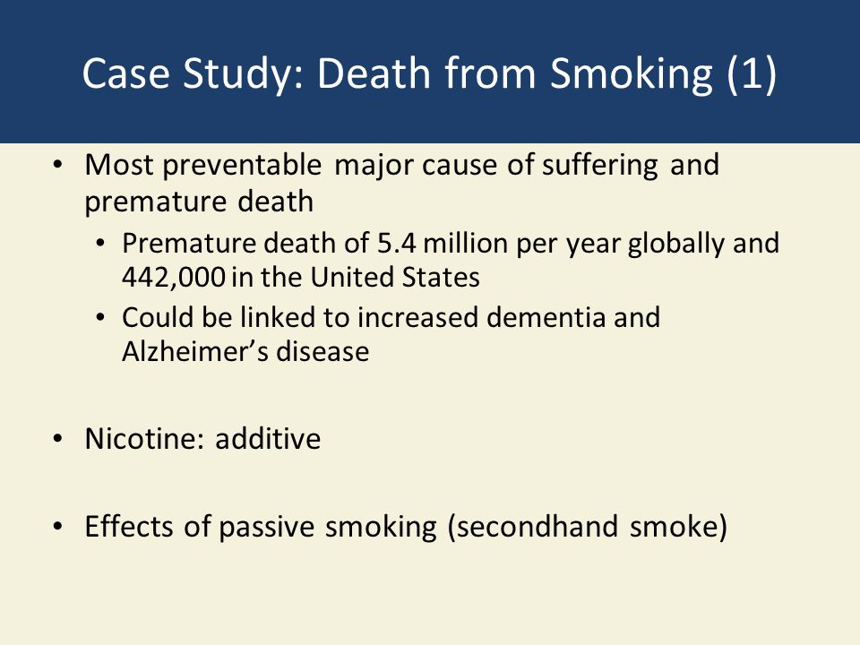 Case Study: Death from Smoking (1) Most preventable major cause of suffering and premature death Premature death of 5.4 million per year globally and