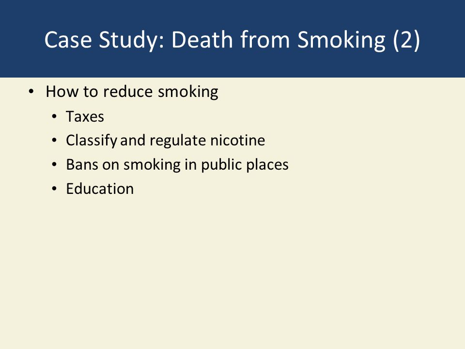 Case Study: Death from Smoking (2) How to reduce smoking Taxes Classify and regulate nicotine Bans on smoking in public places Education