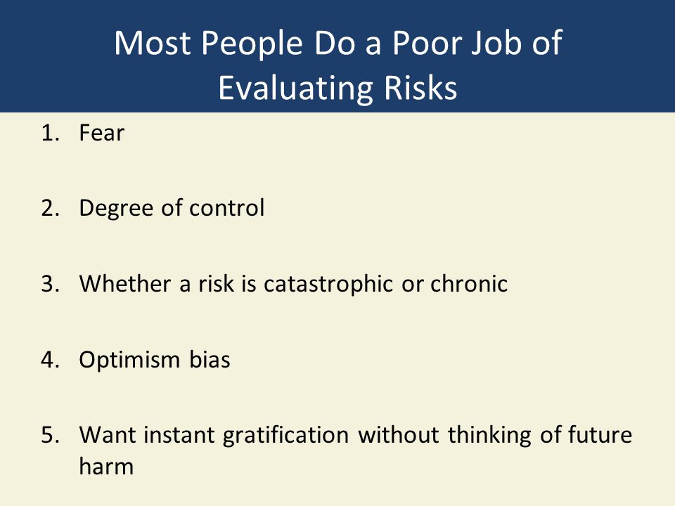 Most People Do a Poor Job of Evaluating Risks 1.Fear 2.Degree of control 3.Whether a risk is catastrophic or chronic 4.Optimism bias 5.Want instant gr