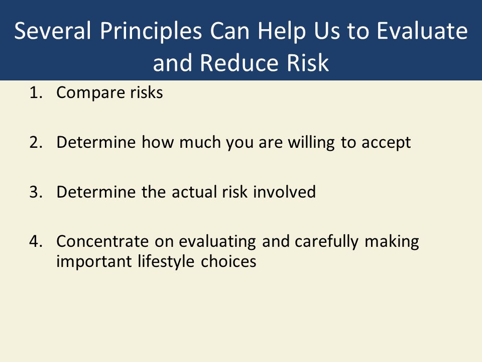 Several Principles Can Help Us to Evaluate and Reduce Risk 1.Compare risks 2.Determine how much you are willing to accept 3.Determine the actual risk