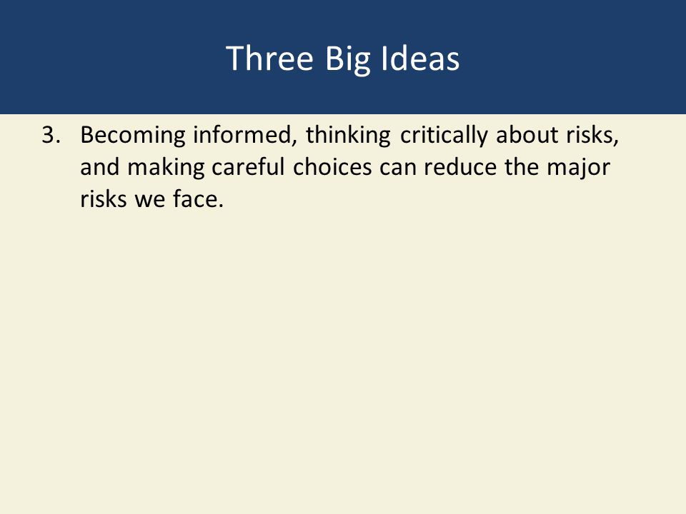 Three Big Ideas 3.Becoming informed, thinking critically about risks, and making careful choices can reduce the major risks we face.