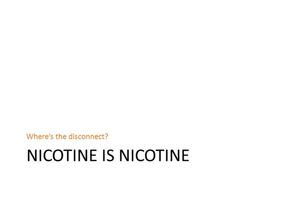 NICOTINE IS NICOTINE Where's the disconnect