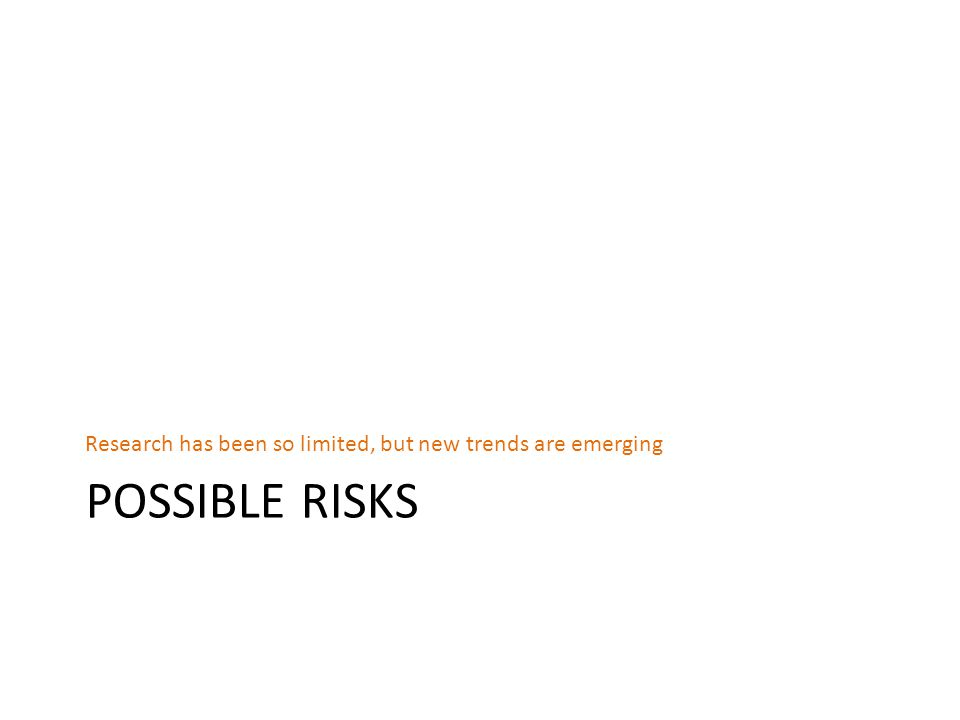 POSSIBLE RISKS Research has been so limited, but new trends are emerging