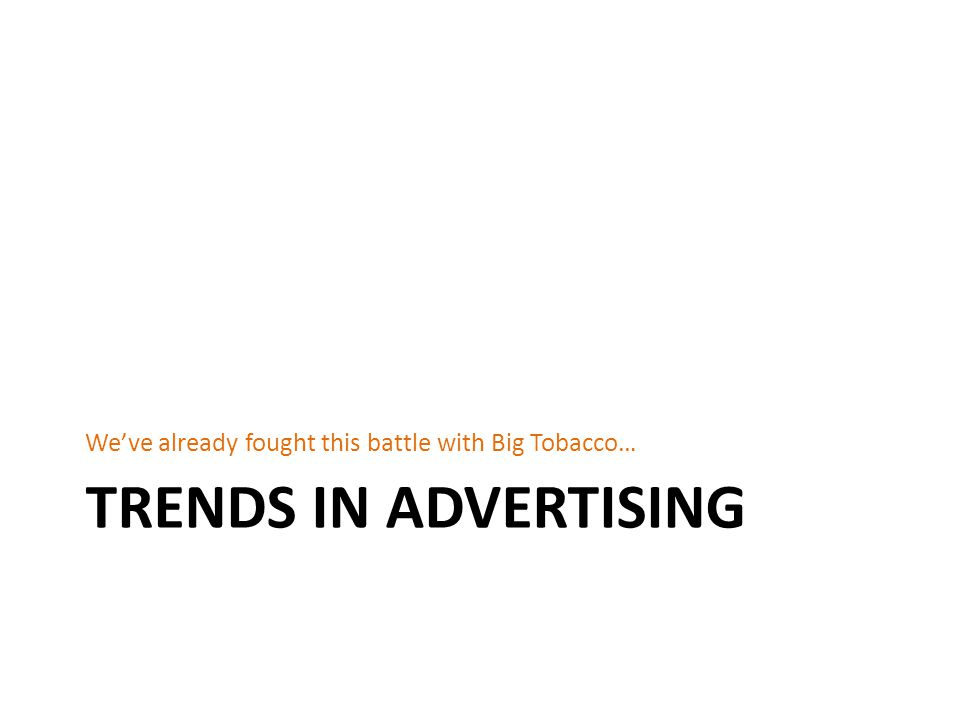 TRENDS IN ADVERTISING We've already fought this battle with Big Tobacco…
