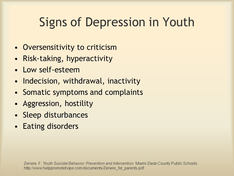 Signs of Depression in Youth Oversensitivity to criticism Risk-taking, hyperactivity Low self-esteem Indecision, withdrawal, inactivity Somatic sympto