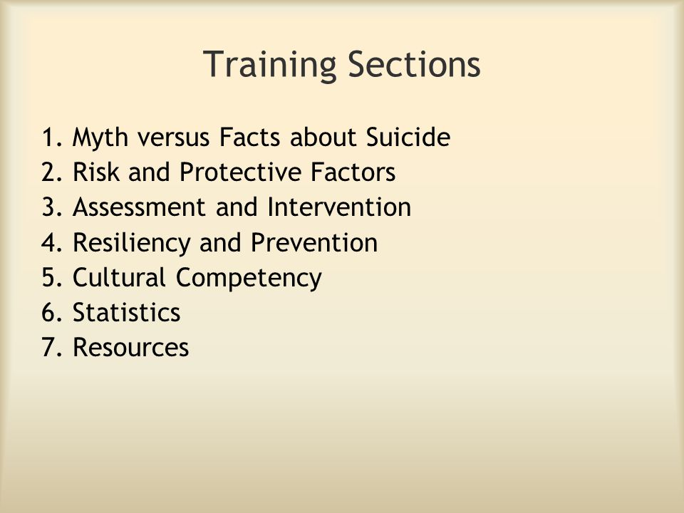 Training Sections 1. Myth versus Facts about Suicide 2. Risk and Protective Factors 3. Assessment and Intervention 4. Resiliency and Prevention 5. Cul
