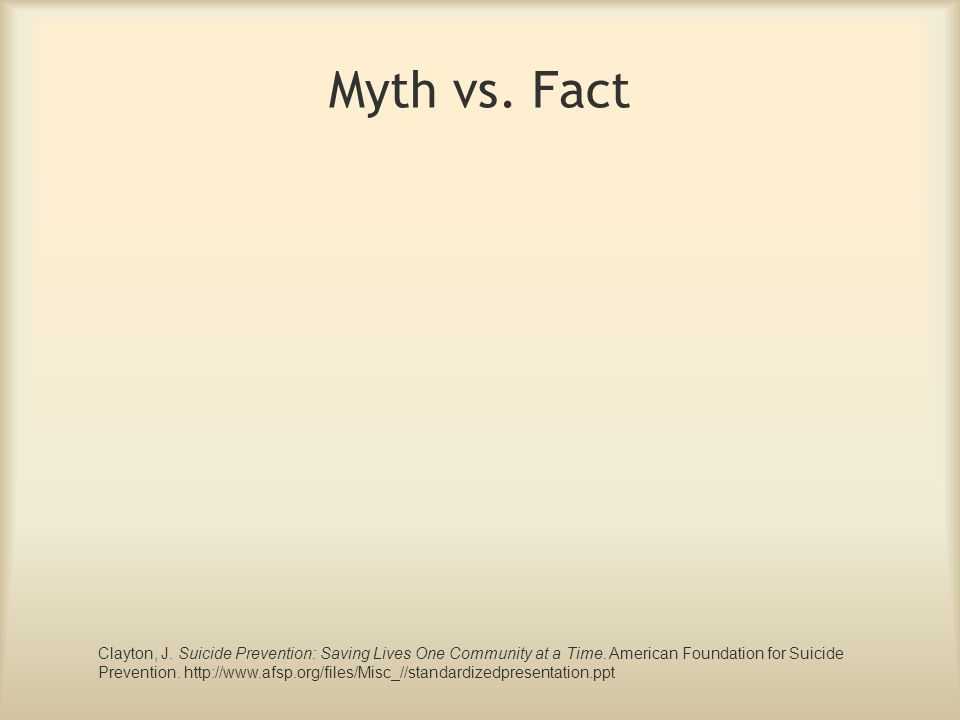 Myth vs. Fact Clayton, J. Suicide Prevention: Saving Lives One Community at a Time. American Foundation for Suicide Prevention. http://www.afsp.org/fi