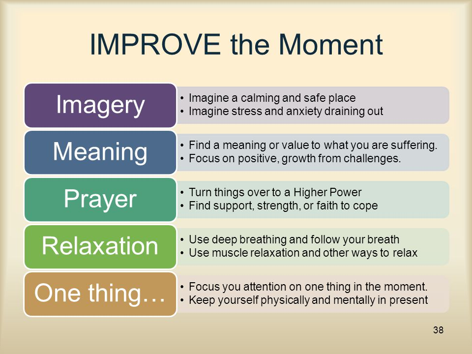 IMPROVE the Moment Imagine a calming and safe place Imagine stress and anxiety draining out Imagery Find a meaning or value to what you are suffering.