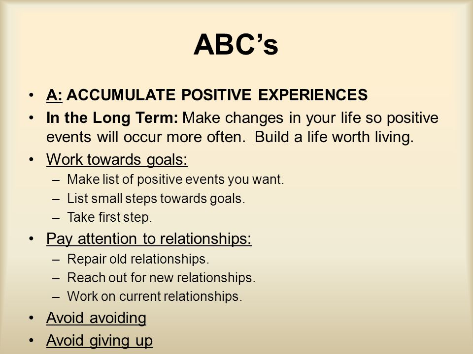 ABC's A: ACCUMULATE POSITIVE EXPERIENCES In the Long Term: Make changes in your life so positive events will occur more often. Build a life worth livi