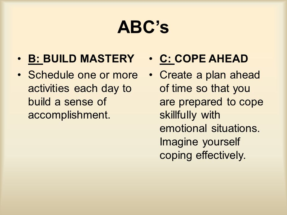 ABC's B: BUILD MASTERY Schedule one or more activities each day to build a sense of accomplishment. C: COPE AHEAD Create a plan ahead of time so that