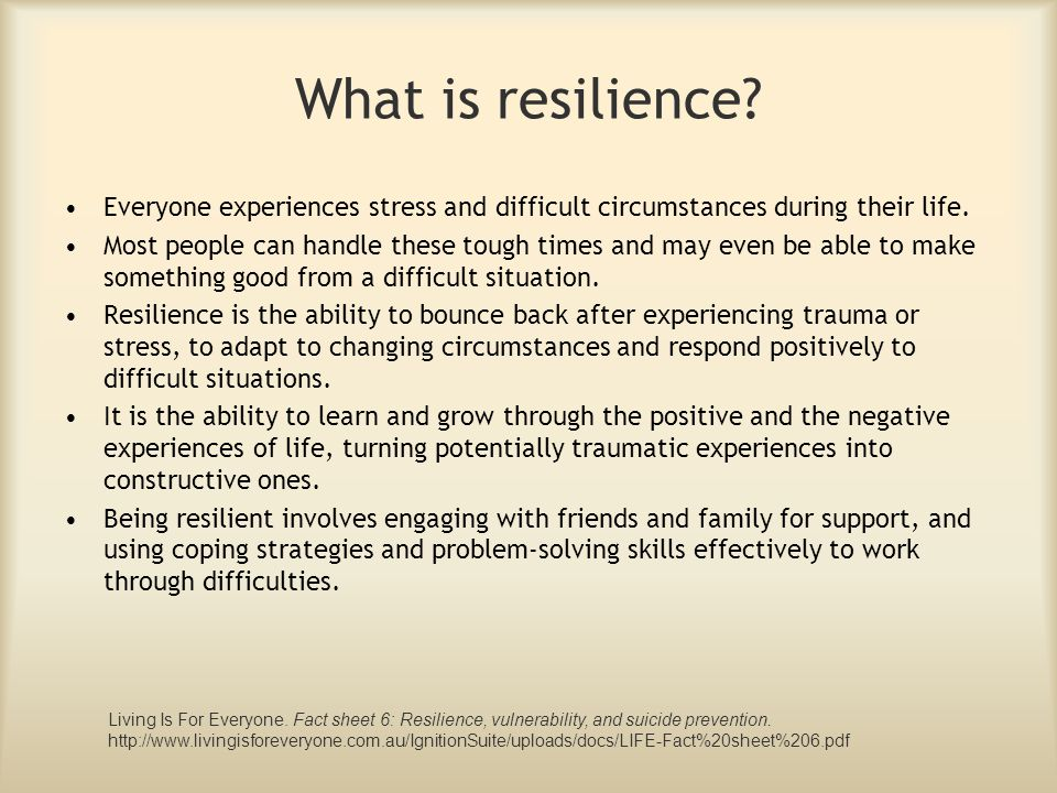 What is resilience? Everyone experiences stress and difficult circumstances during their life. Most people can handle these tough times and may even b