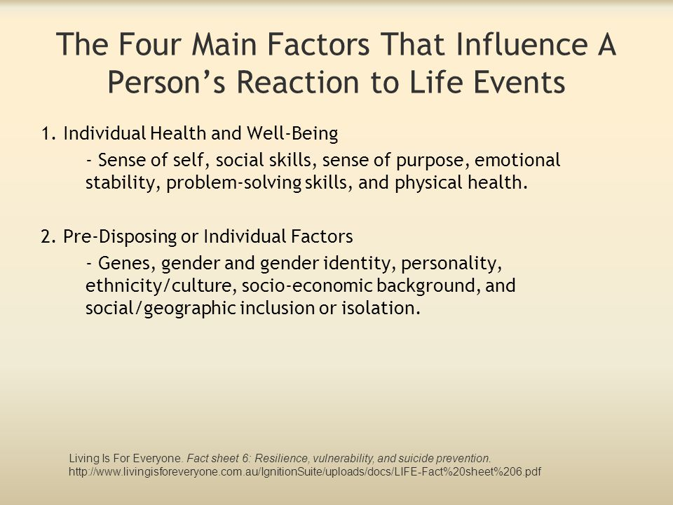 The Four Main Factors That Influence A Person's Reaction to Life Events 1. Individual Health and Well-Being - Sense of self, social skills, sense of p