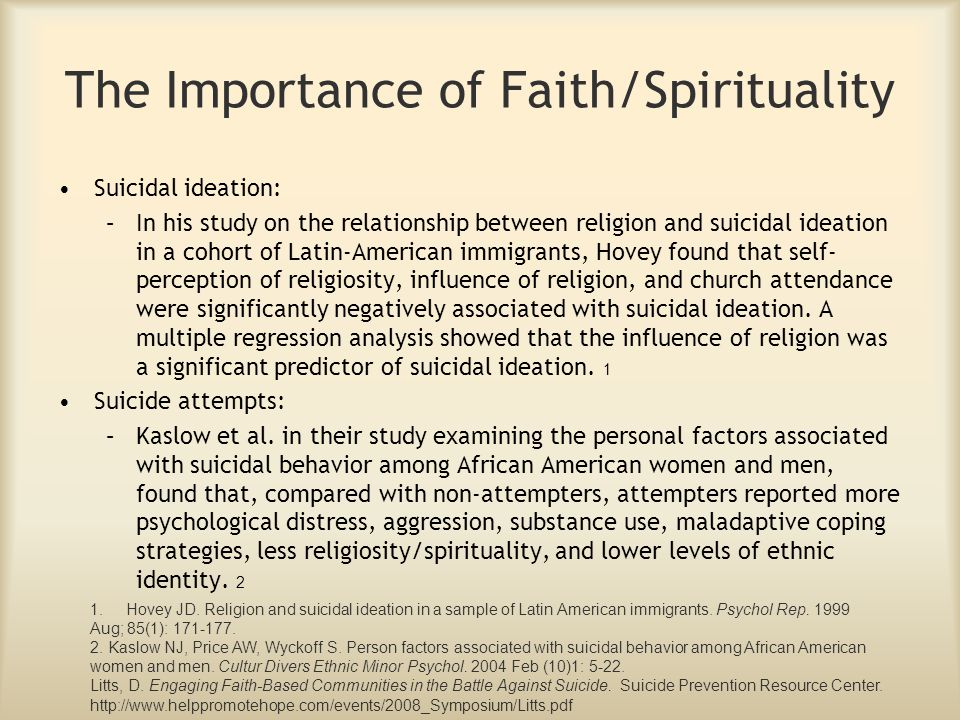 The Importance of Faith/Spirituality Suicidal ideation: –In his study on the relationship between religion and suicidal ideation in a cohort of Latin-