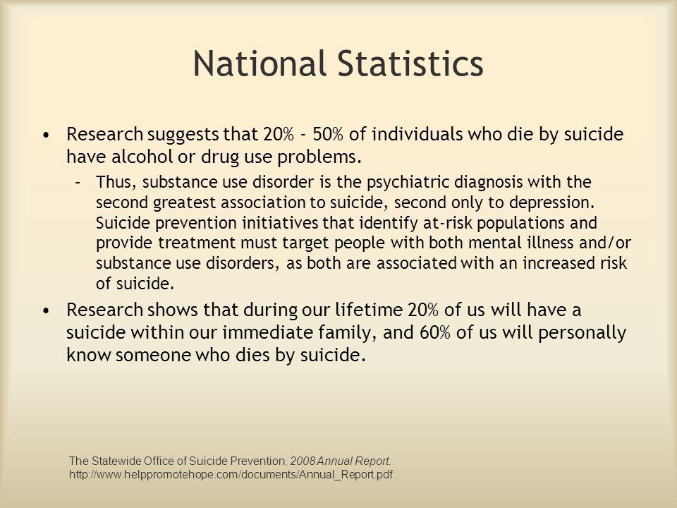 National Statistics Research suggests that 20% - 50% of individuals who die by suicide have alcohol or drug use problems. –Thus, substance use disorde