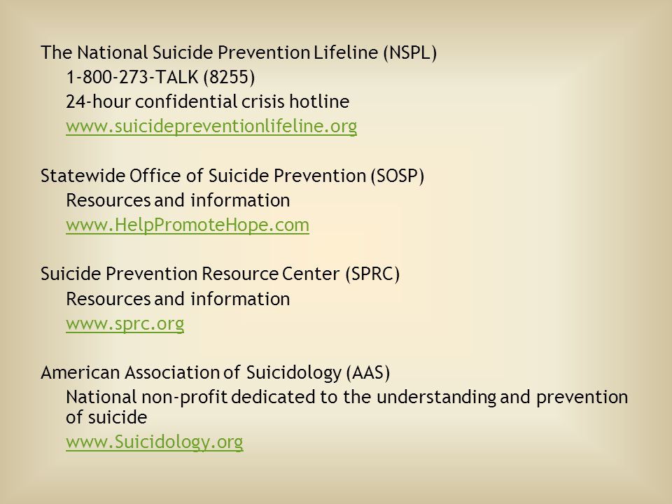 The National Suicide Prevention Lifeline (NSPL) 1-800-273-TALK (8255) 24-hour confidential crisis hotline www.suicidepreventionlifeline.org Statewide