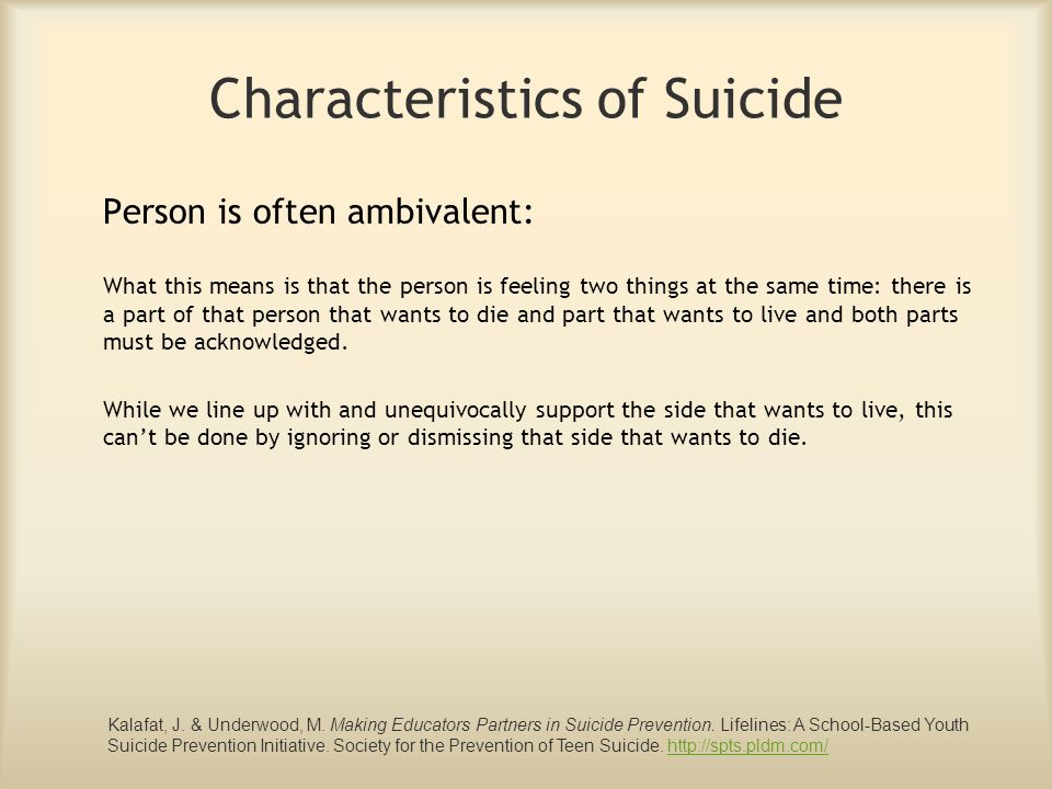 Characteristics of Suicide Person is often ambivalent: What this means is that the person is feeling two things at the same time: there is a part of t