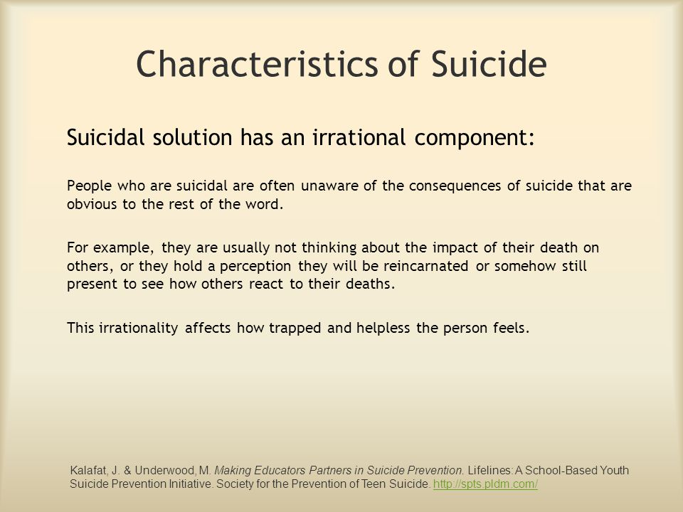 Characteristics of Suicide Suicide is a form of communication: For people who are suicidal, normal communication has usually broken down and the suicide attempt may be the person's way of sending a message or reacting to the isolation they feel because their communication skills are ineffective.