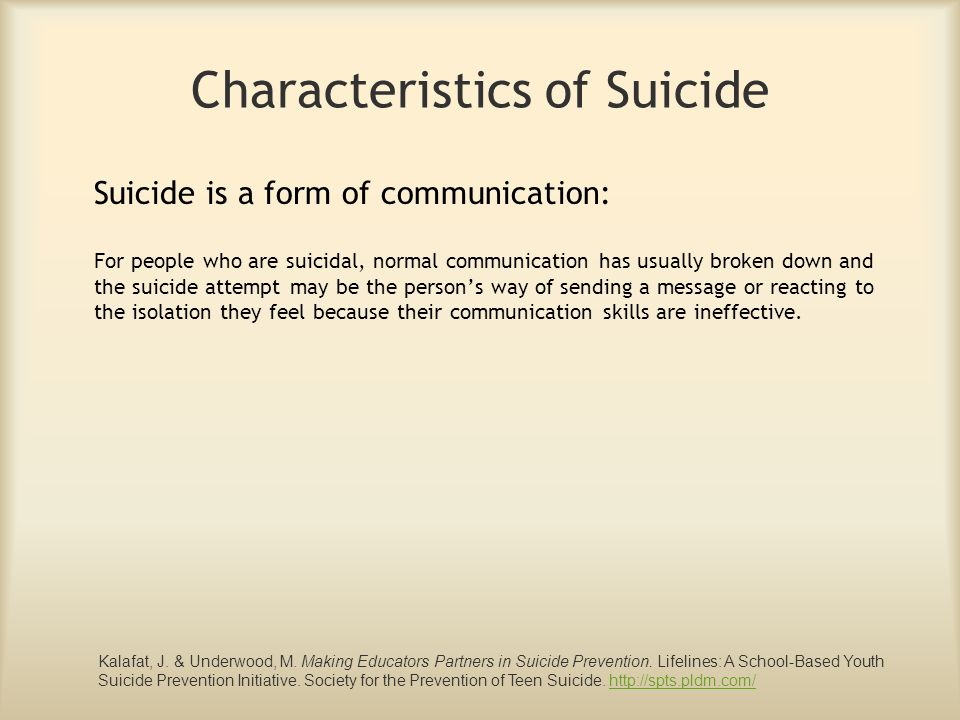 Characteristics of Suicide Suicide is a form of communication: For people who are suicidal, normal communication has usually broken down and the suici