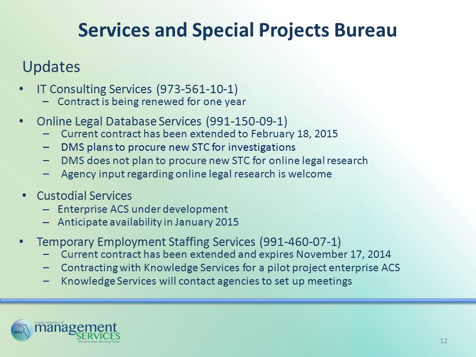 Services and Special Projects Bureau Updates IT Consulting Services (973-561-10-1) –Contract is being renewed for one year Online Legal Database Services (991-150-09-1) –Current contract has been extended to February 18, 2015 –DMS plans to procure new STC for investigations –DMS does not plan to procure new STC for online legal research –Agency input regarding online legal research is welcome Custodial Services – Enterprise ACS under development – Anticipate availability in January 2015 Temporary Employment Staffing Services (991-460-07-1) –Current contract has been extended and expires November 17, 2014 –Contracting with Knowledge Services for a pilot project enterprise ACS –Knowledge Services will contact agencies to set up meetings 12