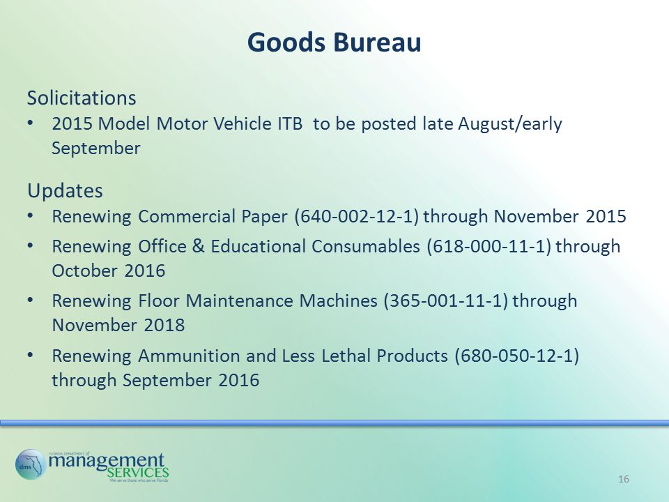 Goods Bureau Solicitations 2015 Model Motor Vehicle ITB to be posted late August/early September Updates Renewing Commercial Paper (640-002-12-1) through November 2015 Renewing Office & Educational Consumables (618-000-11-1) through October 2016 Renewing Floor Maintenance Machines (365-001-11-1) through November 2018 Renewing Ammunition and Less Lethal Products (680-050-12-1) through September 2016 16