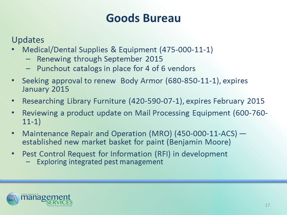 Goods Bureau Updates Medical/Dental Supplies & Equipment (475-000-11-1) –Renewing through September 2015 –Punchout catalogs in place for 4 of 6 vendors Seeking approval to renew Body Armor (680-850-11-1), expires January 2015 Researching Library Furniture (420-590-07-1), expires February 2015 Reviewing a product update on Mail Processing Equipment (600-760- 11-1) Maintenance Repair and Operation (MRO) (450-000-11-ACS) — established new market basket for paint (Benjamin Moore) Pest Control Request for Information (RFI) in development –Exploring integrated pest management 17