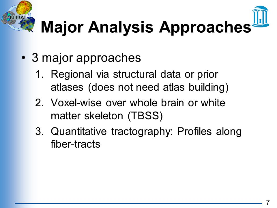 7 Major Analysis Approaches 3 major approaches 1.Regional via structural data or prior atlases (does not need atlas building) 2.Voxel-wise over whole brain or white matter skeleton (TBSS) 3.Quantitative tractography: Profiles along fiber-tracts