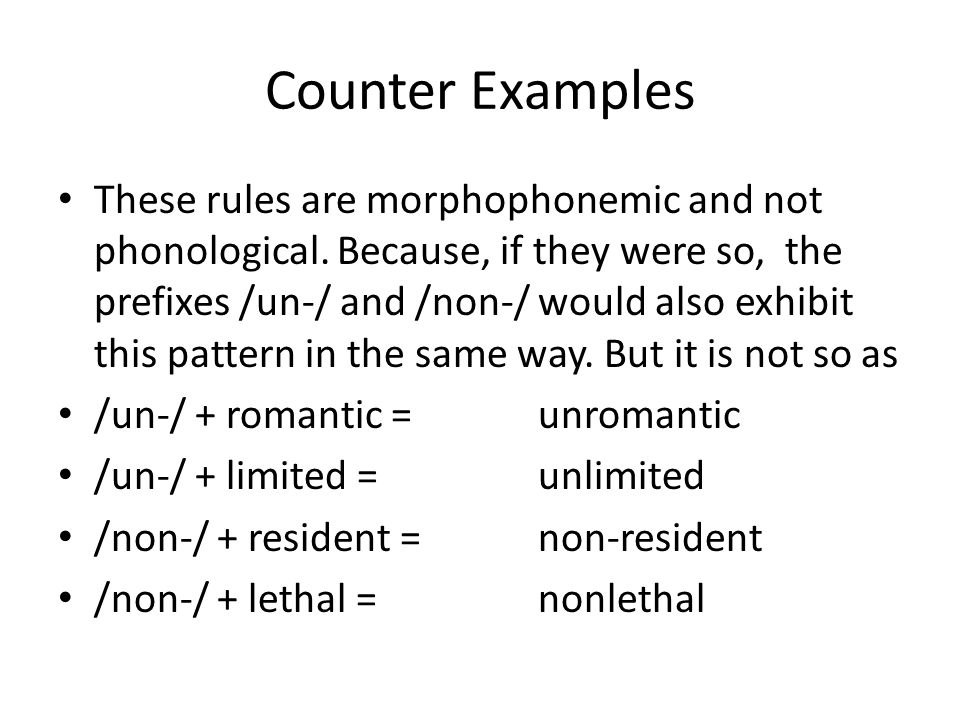 Counter Examples These rules are morphophonemic and not phonological. Because, if they were so, the prefixes /un-/ and /non-/ would also exhibit this