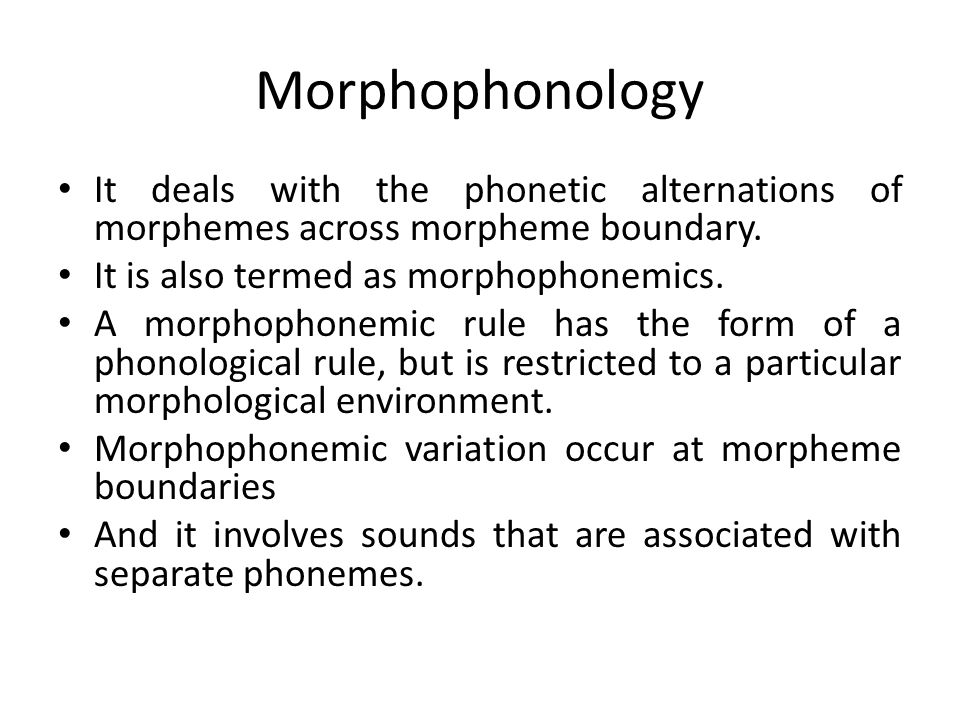 It deals with the phonetic alternations of morphemes across morpheme boundary. It is also termed as morphophonemics. A morphophonemic rule has the for
