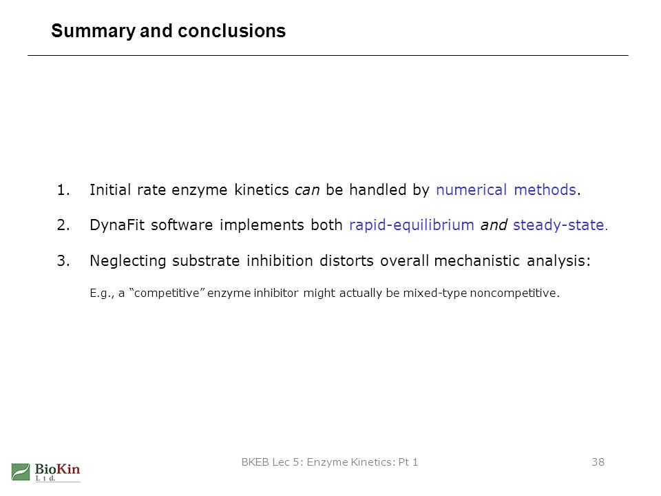 BKEB Lec 5: Enzyme Kinetics: Pt 138 Summary and conclusions 1.Initial rate enzyme kinetics can be handled by numerical methods. 2.DynaFit software imp