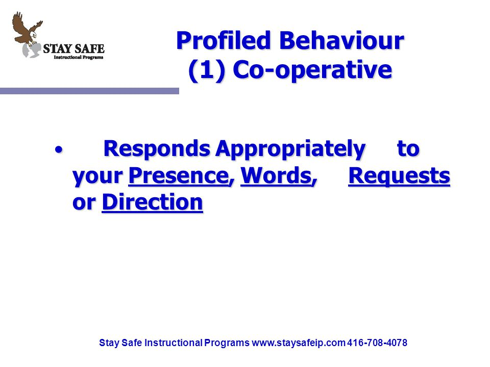 Stay Safe Instructional Programs www.staysafeip.com 416-708-4078 Profiled Behaviour (1) Co-operative Responds Appropriately to your Presence, Words, Requests or Direction Responds Appropriately to your Presence, Words, Requests or Direction