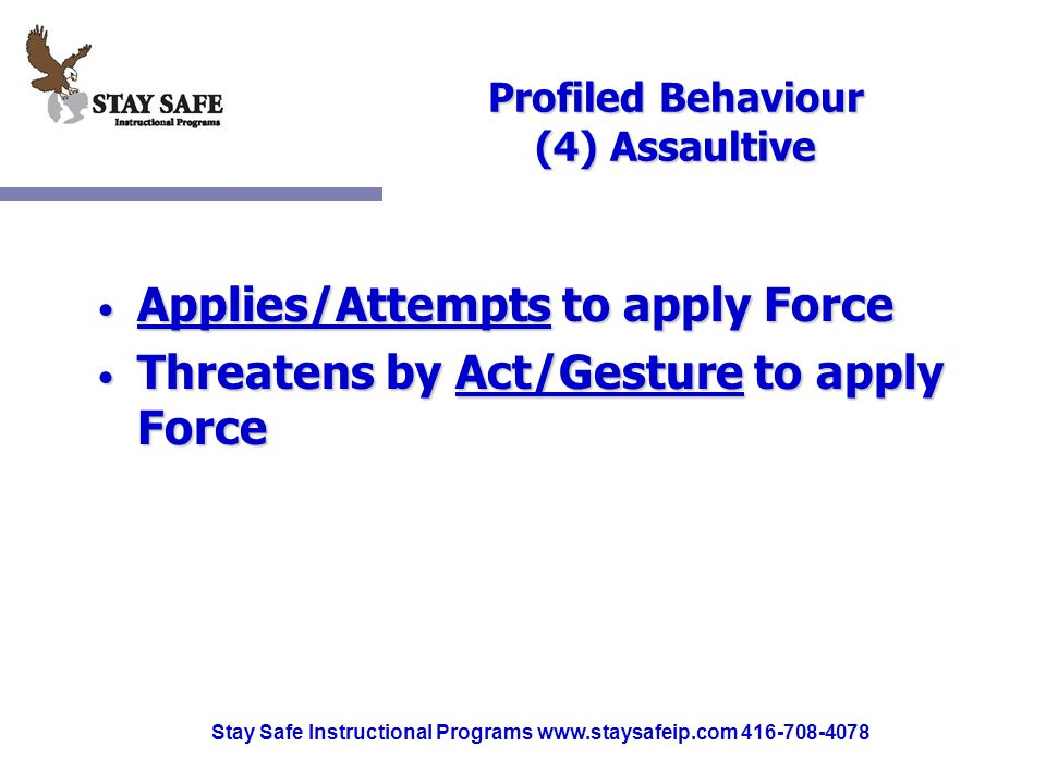 Stay Safe Instructional Programs www.staysafeip.com 416-708-4078 Profiled Behaviour (4) Assaultive Applies/Attempts to apply Force Applies/Attempts to apply Force Threatens by Act/Gesture to apply Force Threatens by Act/Gesture to apply Force