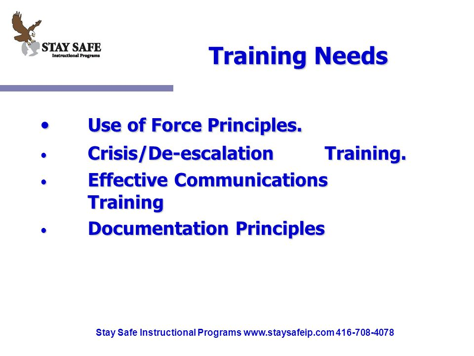 Stay Safe Instructional Programs www.staysafeip.com 416-708-4078 Training Needs Use of Force Principles. Use of Force Principles. Crisis/De-escalation