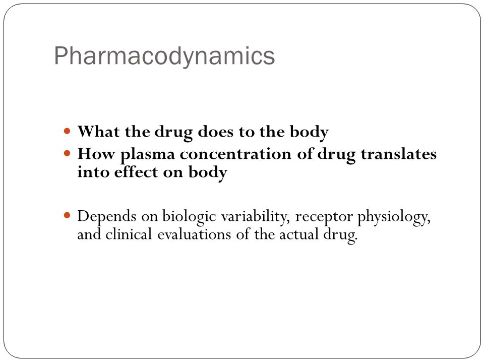 Pharmacodynamics What the drug does to the body How plasma concentration of drug translates into effect on body Depends on biologic variability, recep