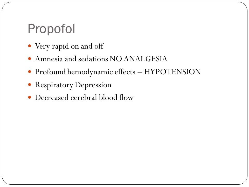 Propofol Very rapid on and off Amnesia and sedations NO ANALGESIA Profound hemodynamic effects – HYPOTENSION Respiratory Depression Decreased cerebral