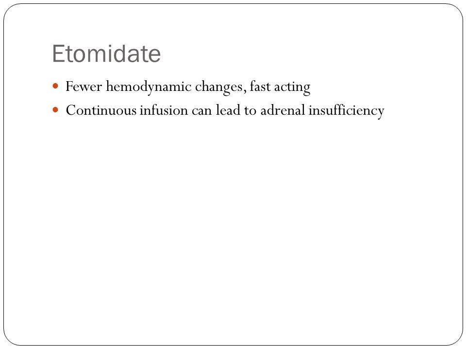 Etomidate Fewer hemodynamic changes, fast acting Continuous infusion can lead to adrenal insufficiency