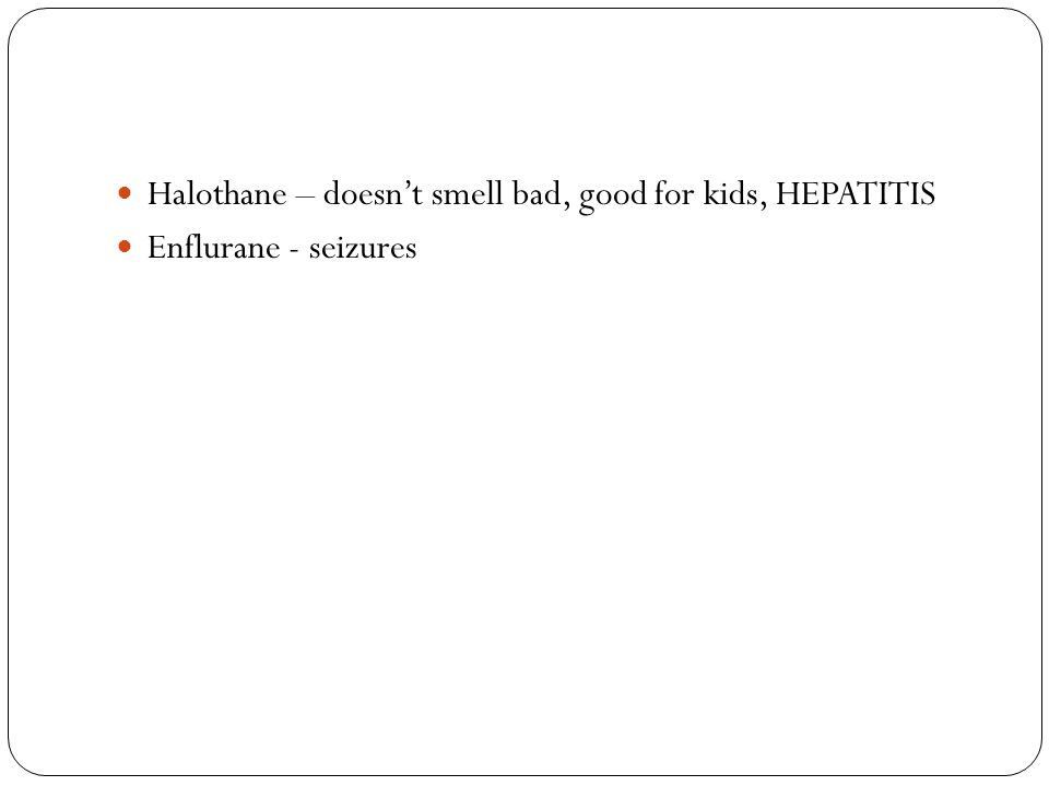 Halothane – doesn't smell bad, good for kids, HEPATITIS Enflurane - seizures