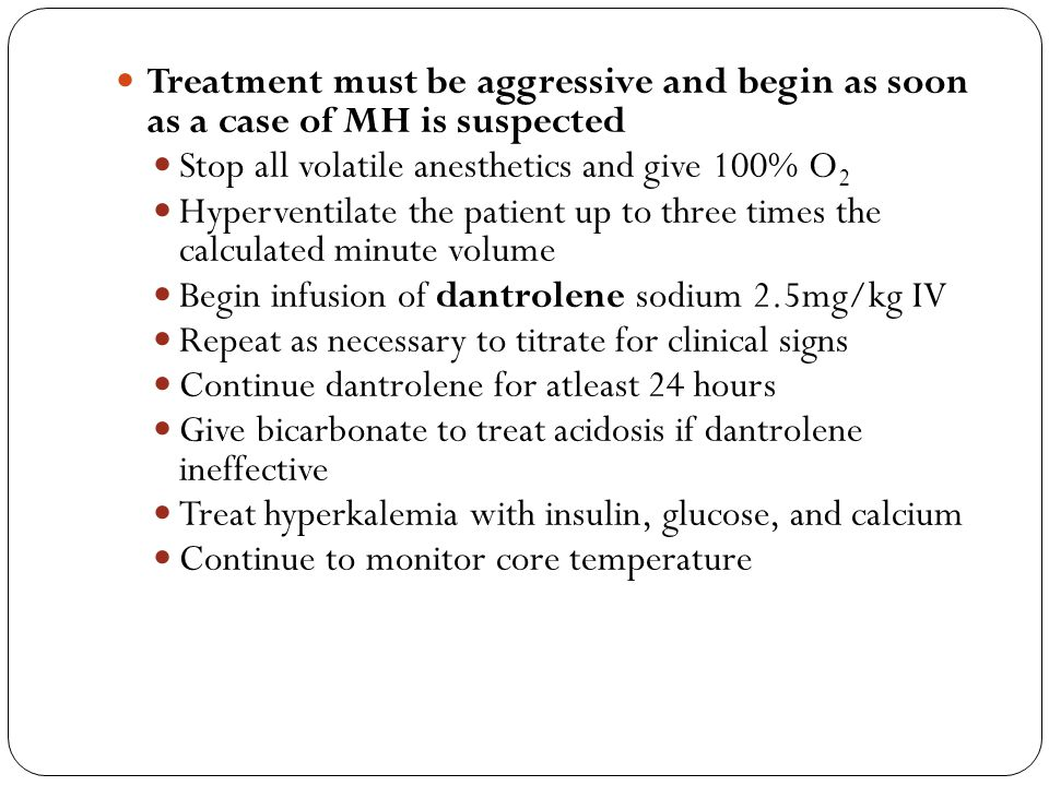 Treatment must be aggressive and begin as soon as a case of MH is suspected Stop all volatile anesthetics and give 100% O 2 Hyperventilate the patient