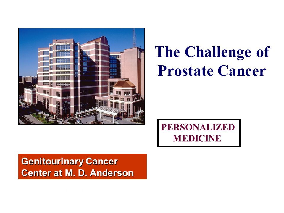 The Challenge of Prostate Cancer Genitourinary Cancer Center at M.