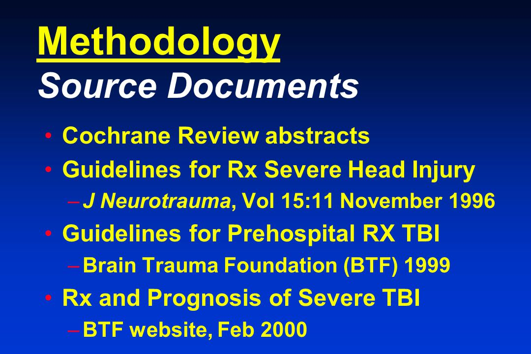 Methodology Source Documents Cochrane Review abstracts Guidelines for Rx Severe Head Injury –J Neurotrauma, Vol 15:11 November 1996 Guidelines for Prehospital RX TBI –Brain Trauma Foundation (BTF) 1999 Rx and Prognosis of Severe TBI –BTF website, Feb 2000