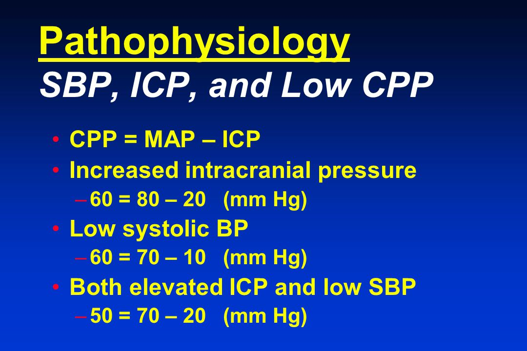 Pathophysiology SBP, ICP, and Low CPP CPP = MAP – ICP Increased intracranial pressure –60 = 80 – 20 (mm Hg) Low systolic BP –60 = 70 – 10 (mm Hg) Both elevated ICP and low SBP –50 = 70 – 20 (mm Hg)