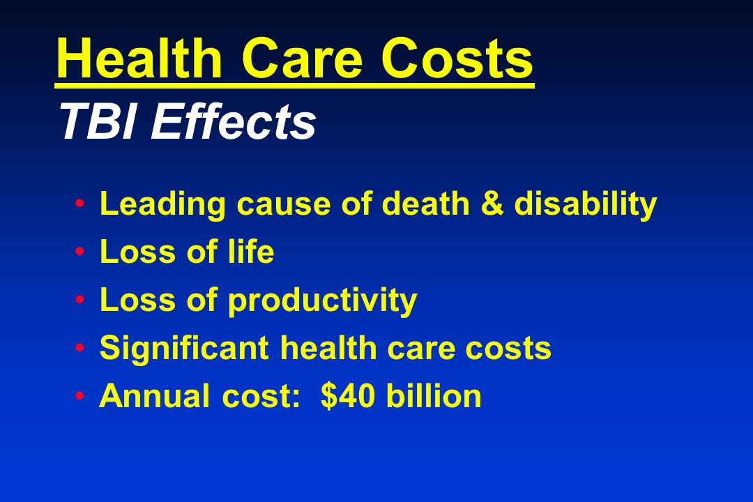 Health Care Costs TBI Effects Leading cause of death & disability Loss of life Loss of productivity Significant health care costs Annual cost: $40 billion